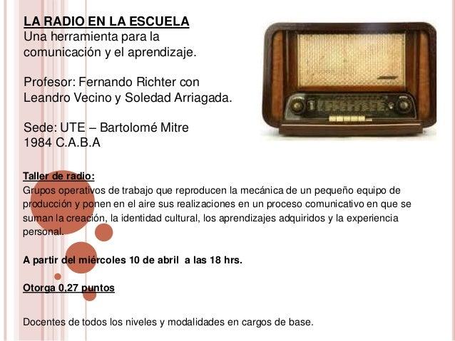 LA RADIO EN LA ESCUELAUna herramienta para lacomunicación y el aprendizaje.Profesor: Fernando Richter conLeandro Vecino y ...