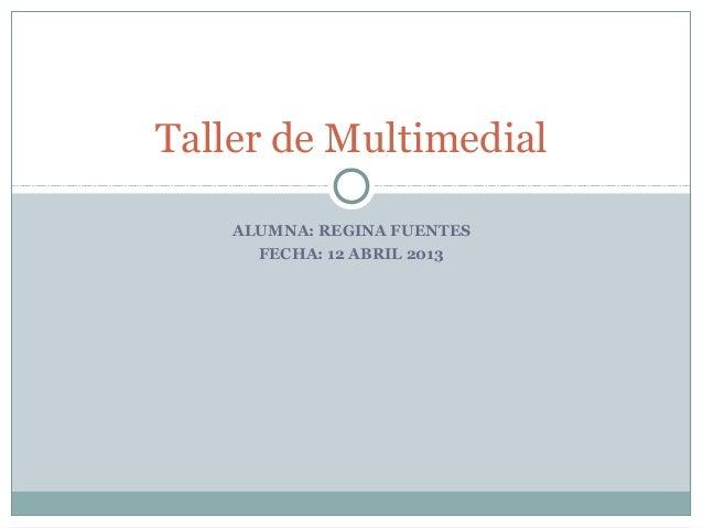 Taller de Multimedial    ALUMNA: REGINA FUENTES      FECHA: 12 ABRIL 2013