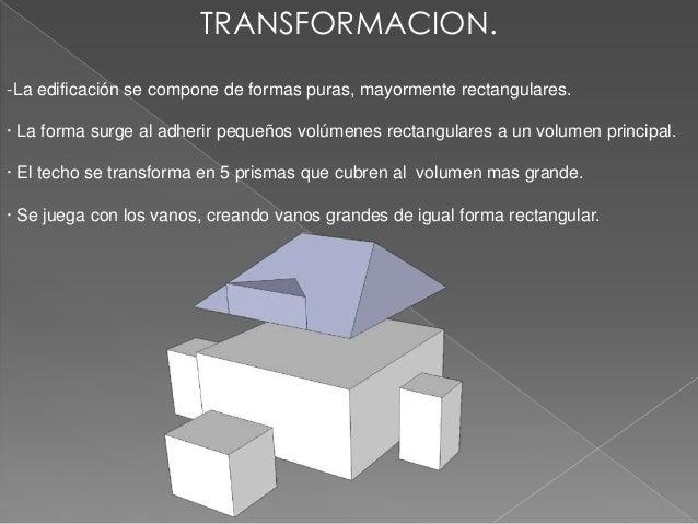 TRANSFORMACION.-La edificación se compone de formas puras, mayormente rectangulares.· La forma surge al adherir pequeños v...