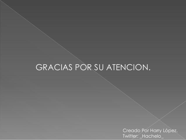 GRACIAS POR SU ATENCION.                  Creado Por Harry López.                  Twitter: _Hachelo_