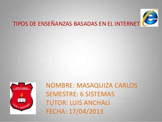 TIPOS DE ENSEÑANZAS BASADAS EN EL INTERNETNOMBRE: MASAQUIZA CARLOSSEMESTRE: 6 SISTEMASTUTOR: LUIS ANCHALIFECHA: 17/04/2013