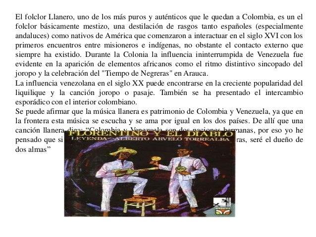 El folclor Llanero, uno de los más puros y auténticos que le quedan a Colombia, es un elfolclor básicamente mestizo, una d...