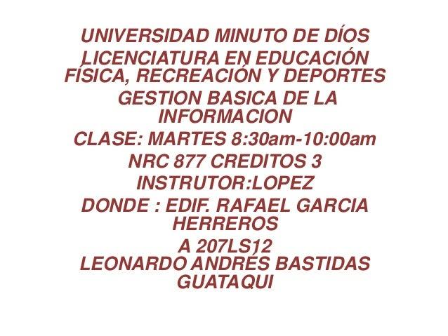 UNIVERSIDAD MINUTO DE DÍOSLICENCIATURA EN EDUCACIÓNFÍSICA, RECREACIÓN Y DEPORTESGESTION BASICA DE LAINFORMACIONCLASE: MART...