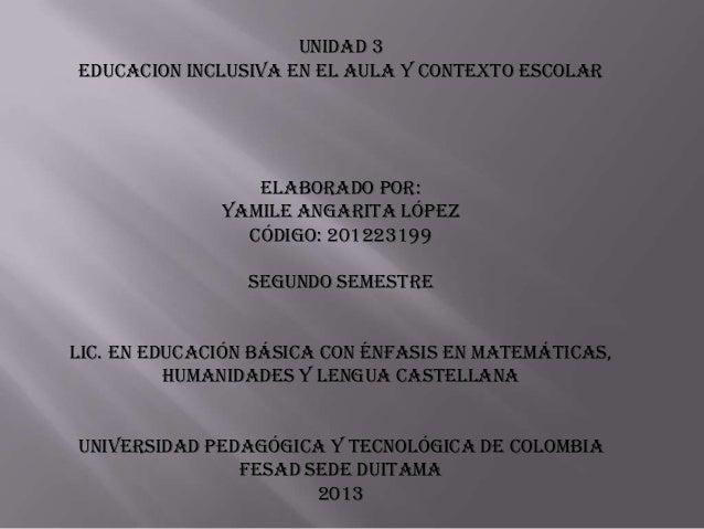 UNIDAD 3EDUCACION INCLUSIVA EN EL AULA Y CONTEXTO ESCOLARELABORADO POR:YAMILE ANGARITA LÓPEZCÓDIGO: 201223199SEGUNDO SEMES...