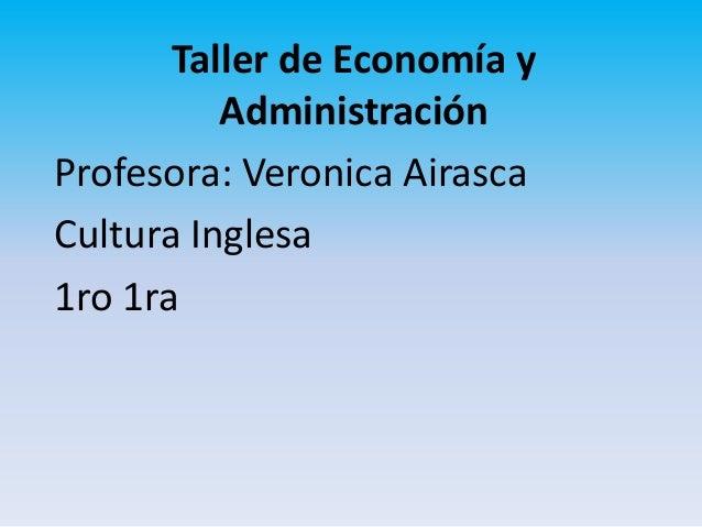 Taller de Economía yAdministraciónProfesora: Veronica AirascaCultura Inglesa1ro 1ra