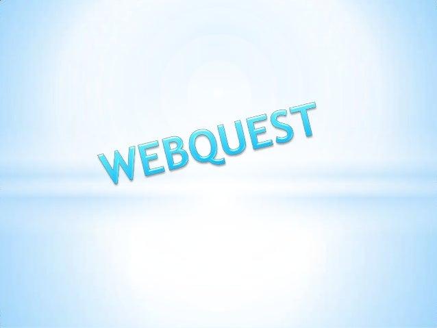 *La WebQuest es una herramienta que forma parte deun proceso de aprendizaje guiado, con recursosprincipalmente procedentes...