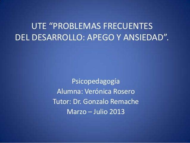 """PsicopedagogíaAlumna: Verónica RoseroTutor: Dr. Gonzalo RemacheMarzo – Julio 2013UTE """"PROBLEMAS FRECUENTESDEL DESARROLLO: ..."""