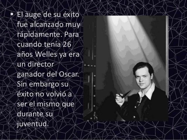  El auge de su éxitofue alcanzado muyrápidamente. Paracuando tenía 26años Welles ya eraun directorganador del Oscar.Sin e...
