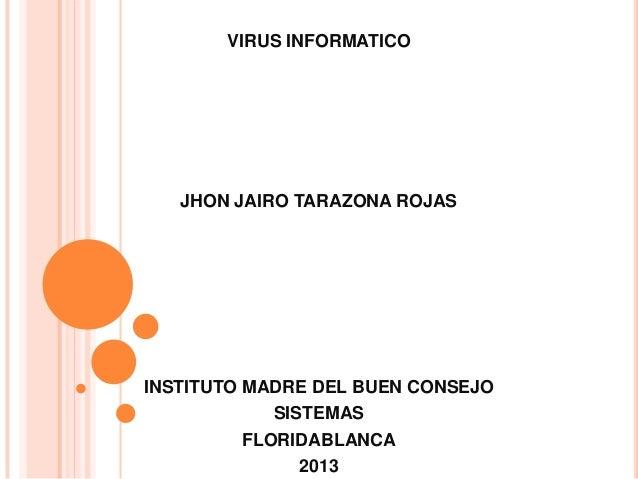 VIRUS INFORMATICOJHON JAIRO TARAZONA ROJASINSTITUTO MADRE DEL BUEN CONSEJOSISTEMASFLORIDABLANCA2013