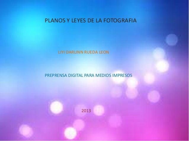 PLANOS Y LEYES DE LA FOTOGRAFIALIYI DARLINN RUEDA LEONPREPRENSA DIGITAL PARA MEDIOS IMPRESOS2013