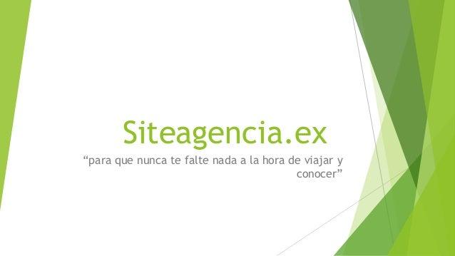 """Siteagencia.ex""""para que nunca te falte nada a la hora de viajar yconocer"""""""