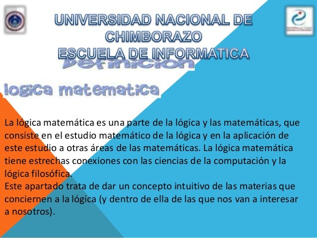 La lógica matemática es una parte de la lógica y las matemáticas, queconsiste en el estudio matemático de la lógica y en l...