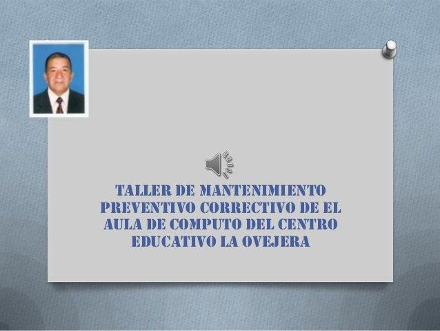 TALLER DE MANTENIMIENTOPREVENTIVO CORRECTIVO DE ELAULA DE COMPUTO DEL CENTROEDUCATIVO LA OVEJERA