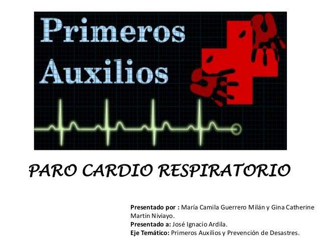PARO CARDIO RESPIRATORIOPresentado por : María Camila Guerrero Milán y Gina CatherineMartin Niviayo.Presentado a: José Ign...