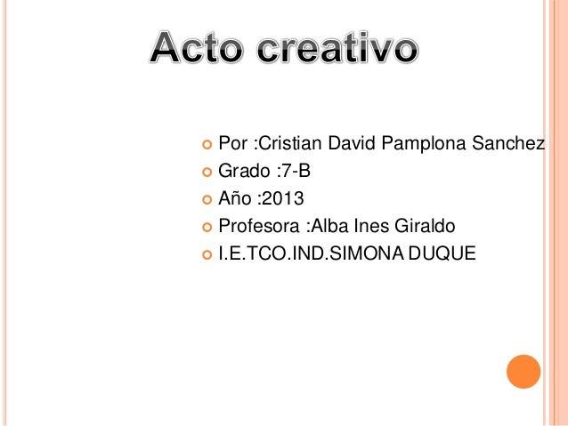  Por :Cristian David Pamplona Sanchez Grado :7-B Año :2013 Profesora :Alba Ines Giraldo I.E.TCO.IND.SIMONA DUQUE