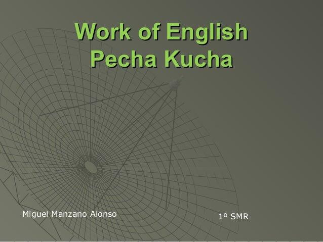 Work of EnglishWork of EnglishPecha KuchaPecha KuchaMiguel Manzano Alonso 1º SMR
