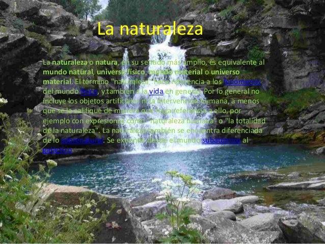 La naturalezaLa naturaleza o natura, en su sentido más amplio, es equivalente almundo natural, universo físico, mundo mate...
