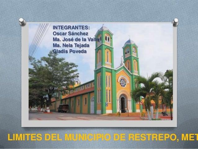 LIMITES DEL MUNICIPIO DE RESTREPO, METINTEGRANTES:Oscar SánchezMa. José de la ValleMa. Nela TejadaGladis Poveda