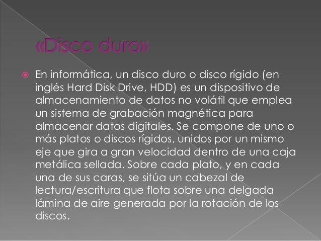  En informática, un disco duro o disco rígido (en inglés Hard Disk Drive, HDD) es un dispositivo de almacenamiento de dat...
