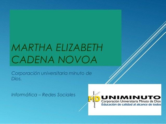 MARTHA ELIZABETH CADENA NOVOA Corporación universitaria minuto de Dios. Informática – Redes Sociales