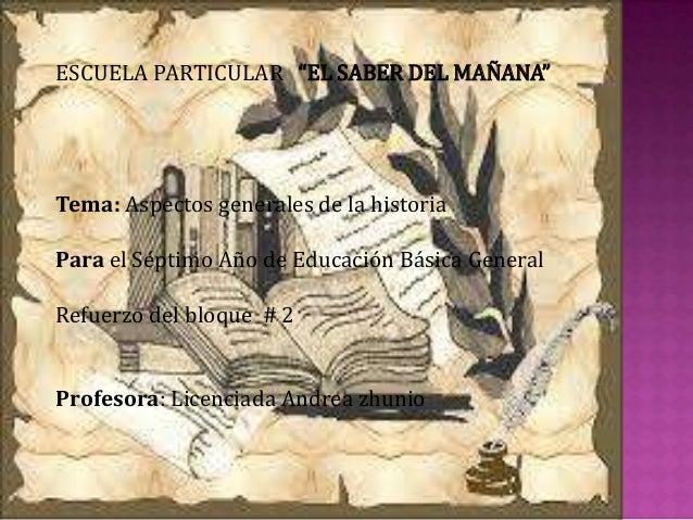 """ESCUELA PARTICULAR """"EL SABER DEL MAÑANA"""" Tema: Aspectos generales de la historia Para el Séptimo Año de Educación Básica G..."""