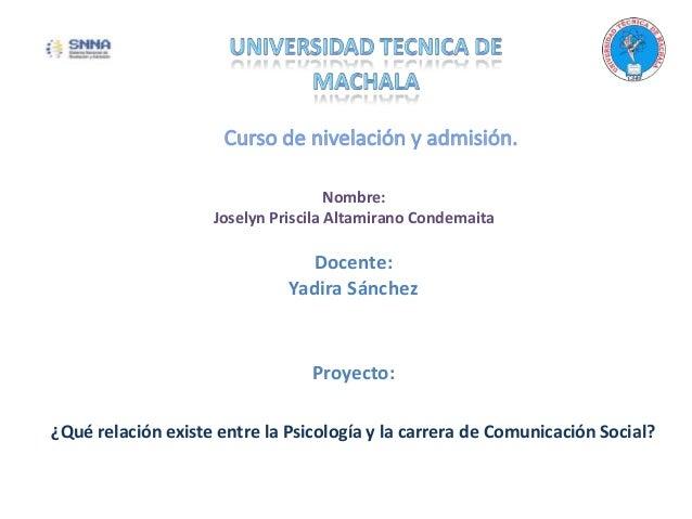 Docente: Yadira Sánchez Proyecto: ¿Qué relación existe entre la Psicología y la carrera de Comunicación Social? Nombre: Jo...