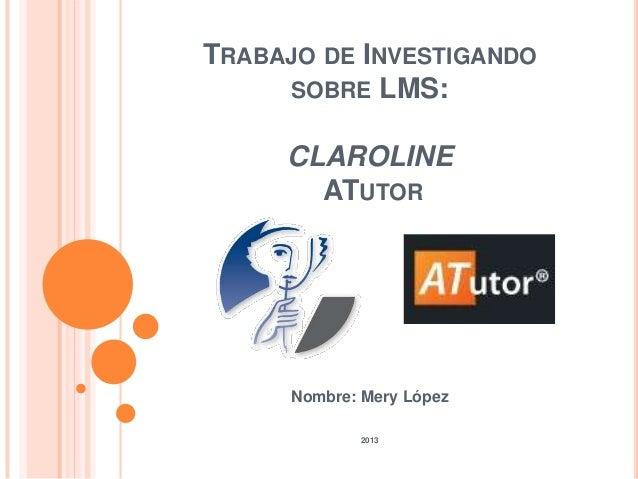 TRABAJO DE INVESTIGANDO SOBRE LMS: CLAROLINE ATUTOR Nombre: Mery López 2013