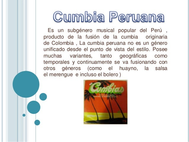 Es un subgénero musical popular del Perú , producto de la fusión de la cumbia originaria de Colombia , La cumbia peruana n...