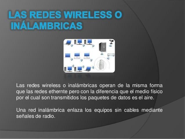Las redes wireless o inalámbricas operan de la misma forma que las redes ethernte pero con la diferencia que el medio físi...