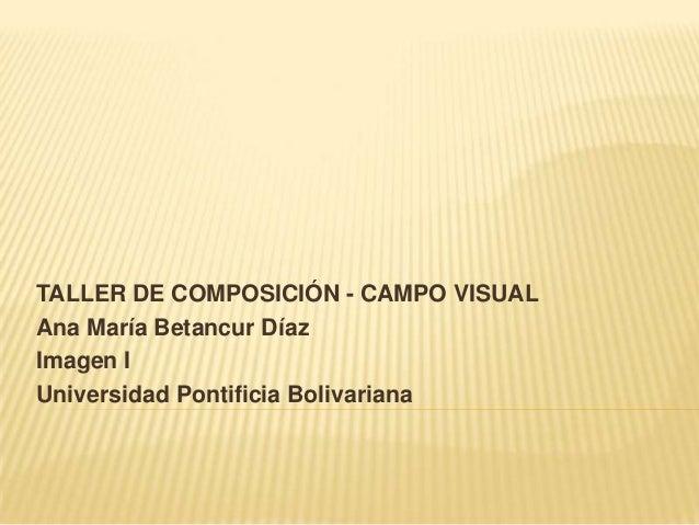 TALLER DE COMPOSICIÓN - CAMPO VISUAL Ana María Betancur Díaz Imagen I Universidad Pontificia Bolivariana