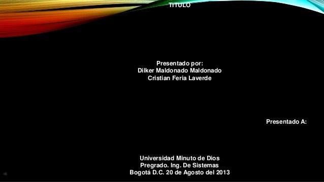 TITULO Presentado por: Dilker Maldonado Maldonado Cristian Feria Laverde Presentado A: Universidad Minuto de Dios Pregrado...