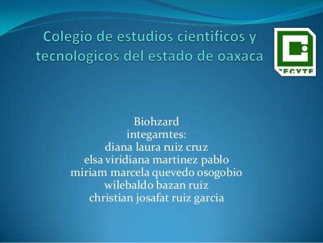 Biohzard integarntes: diana laura ruiz cruz elsa viridiana martinez pablo miriam marcela quevedo osogobio wilebaldo bazan ...