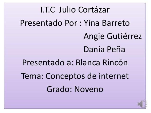 I.T.C Julio Cortázar Presentado Por : Yina Barreto Angie Gutiérrez Dania Peña Presentado a: Blanca Rincón Tema: Conceptos ...