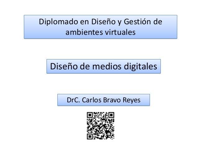 Diplomado en Diseño y Gestión de ambientes virtuales Diseño de medios digitales DrC. Carlos Bravo Reyes