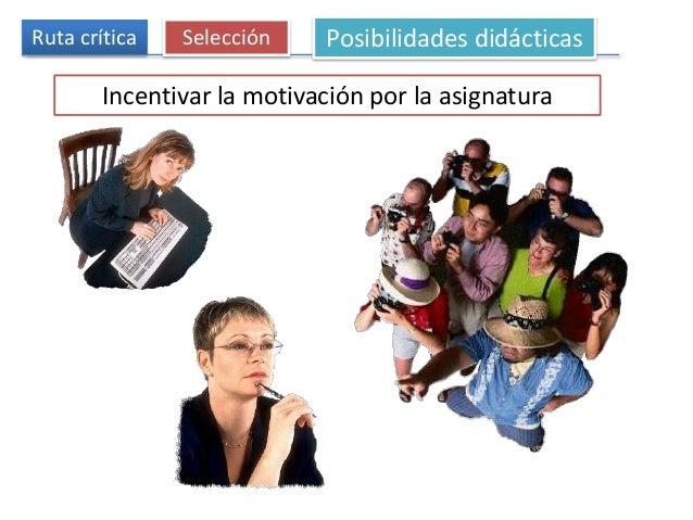 Ruta crítica Selección Posibilidades didácticas Incentivar la motivación por la asignatura