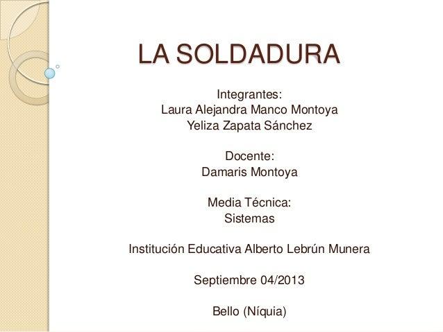 LA SOLDADURA Integrantes: Laura Alejandra Manco Montoya Yeliza Zapata Sánchez Docente: Damaris Montoya Media Técnica: Sist...
