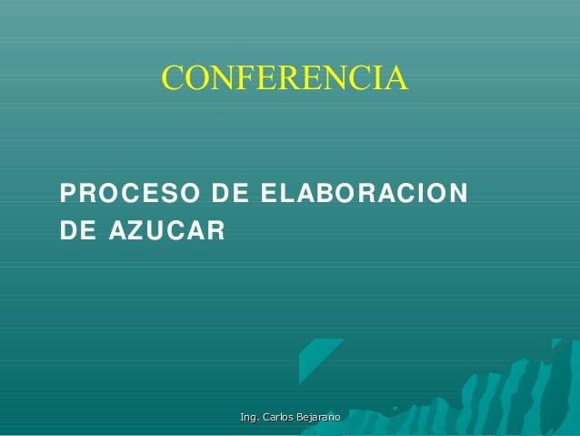 CONFERENCIA PROCESO DE ELABORACION DE AZUCAR Ing. Carlos BejaranoIng. Carlos Bejarano