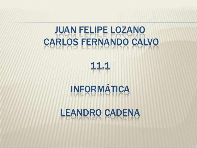 JUAN FELIPE LOZANO CARLOS FERNANDO CALVO 11.1 INFORMÁTICA LEANDRO CADENA