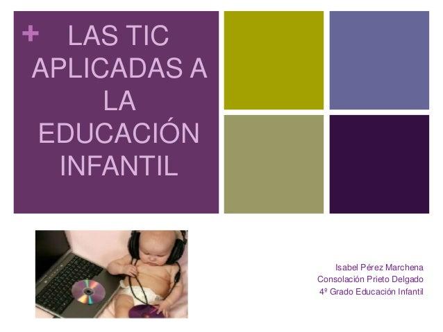 + LAS TIC APLICADAS A LA EDUCACIÓN INFANTIL Isabel Pérez Marchena Consolación Prieto Delgado 4º Grado Educación Infantil