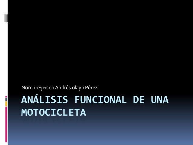 ANÁLISIS FUNCIONAL DE UNA MOTOCICLETA Nombre:jeisonAndrés olayo Pérez