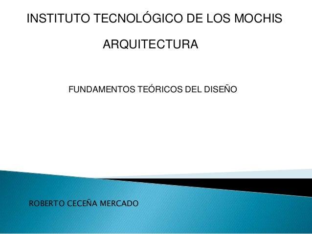 INSTITUTO TECNOLÓGICO DE LOS MOCHIS ARQUITECTURA  FUNDAMENTOS TEÓRICOS DEL DISEÑO  ROBERTO CECEÑA MERCADO