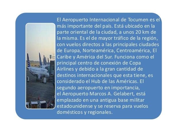 El Aeropuerto Internacional de Tocumen es el más importante del país. Está ubicado en la parte oriental de la ciudad, a un...