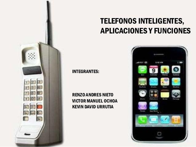 TELEFONOS INTELIGENTES, APLICACIONES Y FUNCIONES  INTEGRANTES:  RENZO ANDRES NIETO VICTOR MANUEL OCHOA KEVIN DAVID URRUTIA