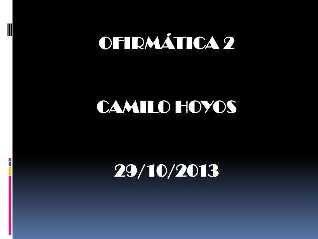 OFIRMÁTICA 2  CAMILO HOYOS  29/10/2013