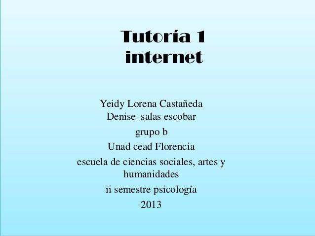 Tutoría 1 internet Yeidy Lorena Castañeda Denise salas escobar grupo b Unad cead Florencia escuela de ciencias sociales, a...