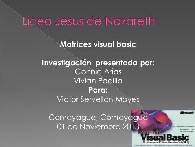 Matrices visual basic Investigación presentada por: Connie Arias Vivian Padilla Para: Victor Servellon Mayes Comayagua, Co...