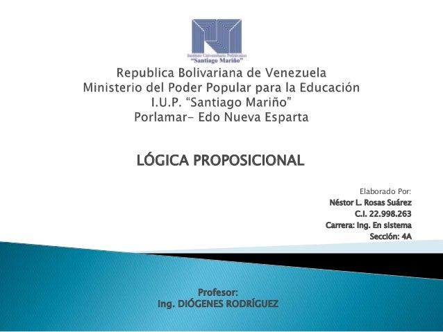 LÓGICA PROPOSICIONAL Elaborado Por: Néstor L. Rosas Suárez  C.I. 22.998.263 Carrera: Ing. En sistema Sección: 4A  Profesor...