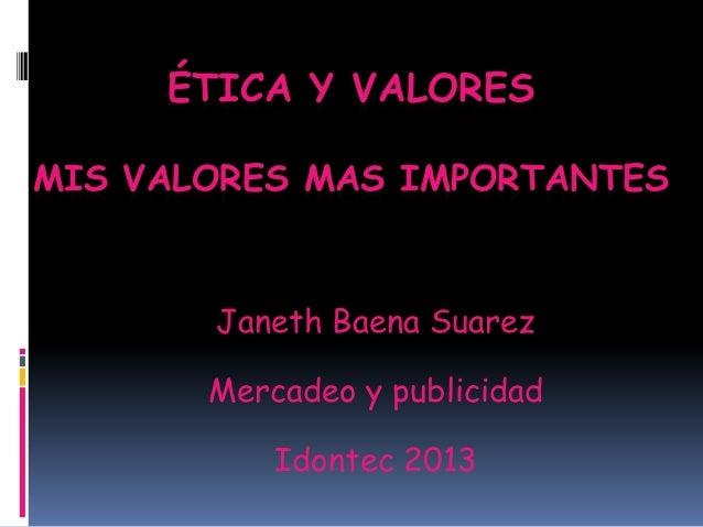 ÉTICA Y VALORES MIS VALORES MAS IMPORTANTES  Janeth Baena Suarez Mercadeo y publicidad Idontec 2013