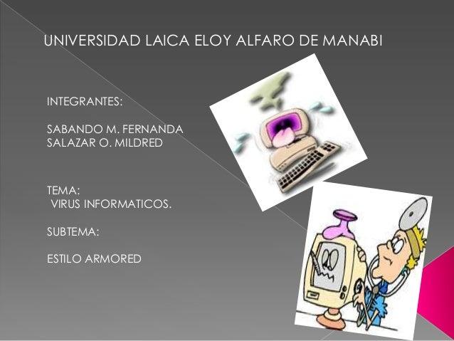 UNIVERSIDAD LAICA ELOY ALFARO DE MANABI  INTEGRANTES: SABANDO M. FERNANDA SALAZAR O. MILDRED  TEMA: VIRUS INFORMATICOS. SU...