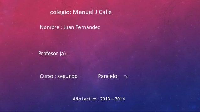 """colegio: Manuel J Calle Nombre : Juan Fernández  Profesor (a) :  Curso : segundo  Paralelo:  """"4""""  Año Lectivo : 2013 – 201..."""
